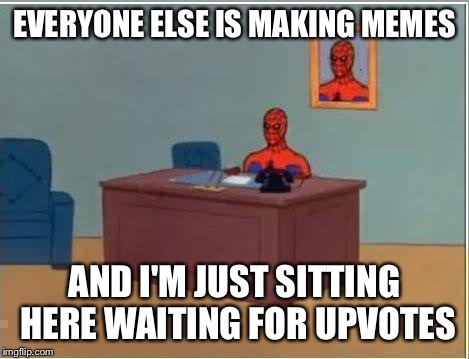 Spiderman Computer Desk | EVERYONE ELSE IS MAKING MEMES AND I'M JUST SITTING HERE WAITING FOR UPVOTES | image tagged in memes,spiderman computer desk,spiderman,funny,gone fishing,when | made w/ Imgflip meme maker
