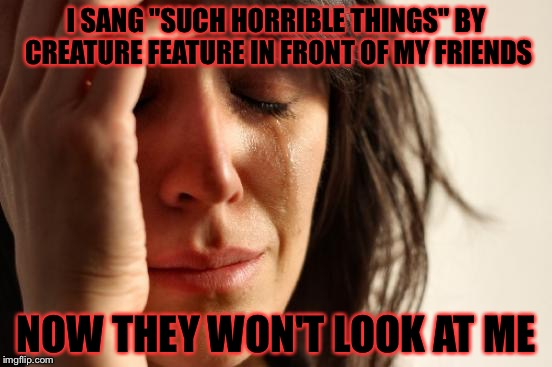 "Oh well... | I SANG ""SUCH HORRIBLE THINGS"" BY CREATURE FEATURE IN FRONT OF MY FRIENDS NOW THEY WON'T LOOK AT ME 