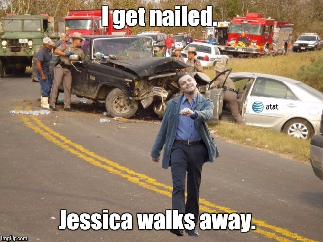 I get nailed. Jessica walks away. | made w/ Imgflip meme maker