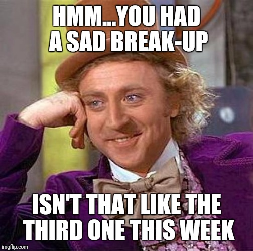 Creepy Condescending Wonka Meme | HMM...YOU HAD A SAD BREAK-UP ISN'T THAT LIKE THE THIRD ONE THIS WEEK | image tagged in memes,creepy condescending wonka | made w/ Imgflip meme maker