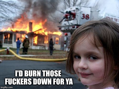 Disaster Girl Meme | I'D BURN THOSE F**KERS DOWN FOR YA | image tagged in memes,disaster girl | made w/ Imgflip meme maker