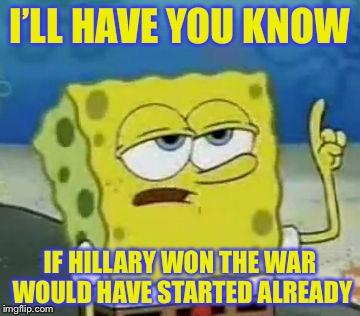 I'LL HAVE YOU KNOW IF HILLARY WON THE WAR WOULD HAVE STARTED ALREADY | made w/ Imgflip meme maker