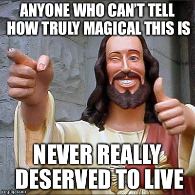Jesus | ANYONE WHO CAN'T TELL HOW TRULY MAGICAL THIS IS NEVER REALLY DESERVED TO LIVE | image tagged in jesus | made w/ Imgflip meme maker