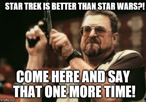 Am I The Only One Around Here Meme | STAR TREK IS BETTER THAN STAR WARS?! COME HERE AND SAY THAT ONE MORE TIME! | image tagged in memes,am i the only one around here | made w/ Imgflip meme maker
