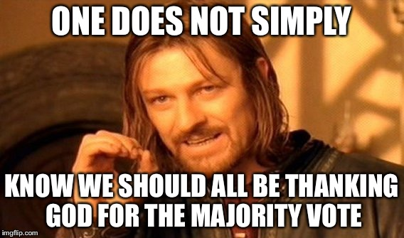 One Does Not Simply Meme | ONE DOES NOT SIMPLY KNOW WE SHOULD ALL BE THANKING GOD FOR THE MAJORITY VOTE | image tagged in memes,one does not simply | made w/ Imgflip meme maker