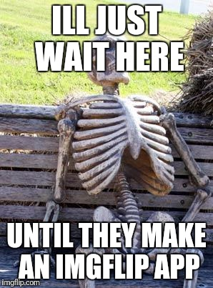 Waiting Skeleton Meme | ILL JUST WAIT HERE UNTIL THEY MAKE AN IMGFLIP APP | image tagged in memes,waiting skeleton | made w/ Imgflip meme maker