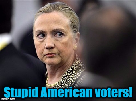 upset hillary | Stupid American voters! | image tagged in upset hillary | made w/ Imgflip meme maker