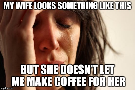 First World Problems Meme | MY WIFE LOOKS SOMETHING LIKE THIS BUT SHE DOESN'T LET ME MAKE COFFEE FOR HER | image tagged in memes,first world problems | made w/ Imgflip meme maker