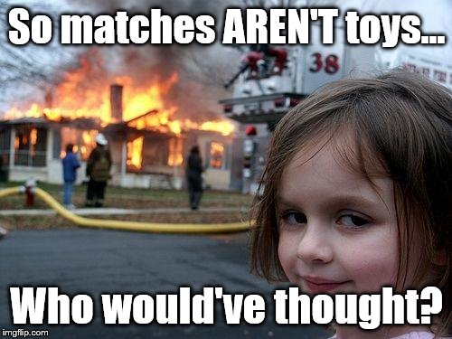 Disaster Girl Meme | So matches AREN'T toys... Who would've thought? | image tagged in memes,disaster girl | made w/ Imgflip meme maker