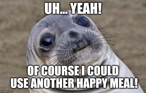 Awkward Moment Sealion Meme | UH... YEAH! OF COURSE I COULD USE ANOTHER HAPPY MEAL! | image tagged in memes,awkward moment sealion | made w/ Imgflip meme maker