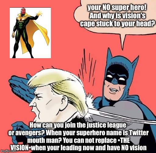 Batman slaps Trump | your NO super hero! And why is vision's cape stuck to your head? How can you join the justice league or avengers? When your superhero name i | image tagged in batman slaps trump,memes,latest,batman slapping robin | made w/ Imgflip meme maker
