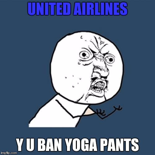 Why United Airlines, why... | UNITED AIRLINES Y U BAN YOGA PANTS | image tagged in memes,y u no,united airlines,yoga pants | made w/ Imgflip meme maker
