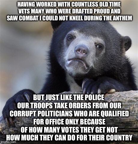 Confession Bear Meme | HAVING WORKED WITH COUNTLESS OLD TIME VETS MANY WHO WERE DRAFTED PROUD AND SAW COMBAT I COULD NOT KNEEL DURING THE ANTHEM BUT JUST LIKE THE  | image tagged in memes,confession bear | made w/ Imgflip meme maker