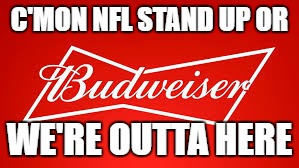 C'MON NFL STAND UP OR WE'RE OUTTA HERE | image tagged in stand up nfl | made w/ Imgflip meme maker