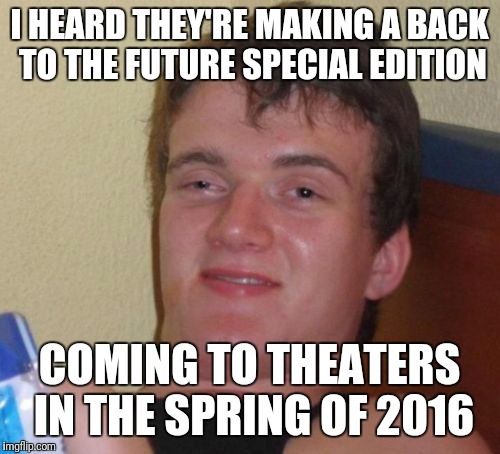 10 Guy Meme | I HEARD THEY'RE MAKING A BACK TO THE FUTURE SPECIAL EDITION COMING TO THEATERS IN THE SPRING OF 2016 | image tagged in memes,10 guy | made w/ Imgflip meme maker