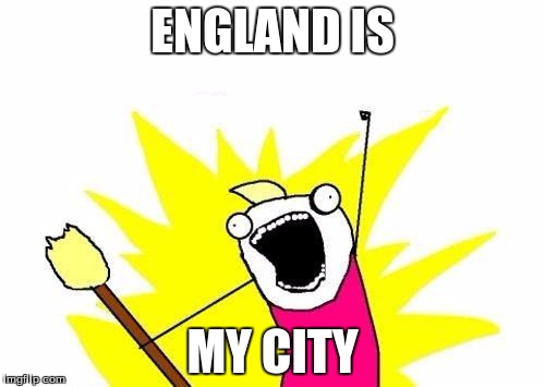 X All The Y Meme | ENGLAND IS MY CITY | image tagged in memes,x all the y | made w/ Imgflip meme maker