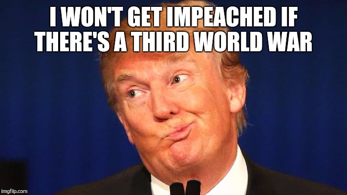 I WON'T GET IMPEACHED IF THERE'S A THIRD WORLD WAR | made w/ Imgflip meme maker
