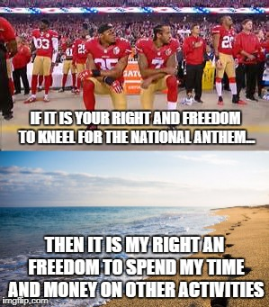 Freedom of speech | IF IT IS YOUR RIGHT AND FREEDOM TO KNEEL FOR THE NATIONAL ANTHEM... THEN IT IS MY RIGHT AN FREEDOM TO SPEND MY TIME AND MONEY ON OTHER ACTIV | image tagged in nfl football | made w/ Imgflip meme maker