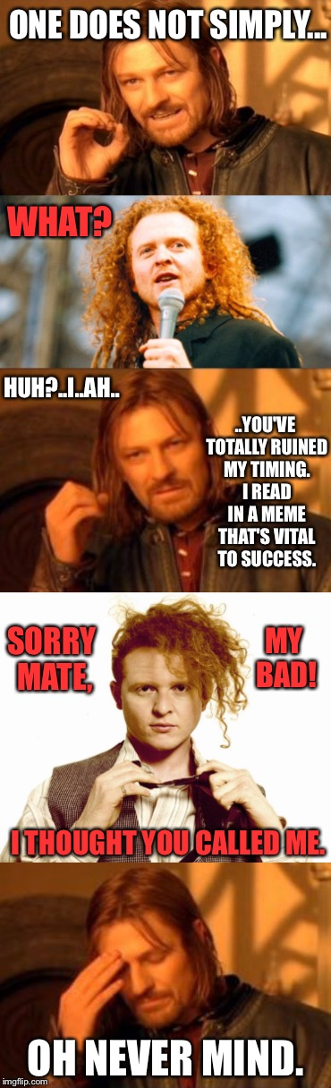 Boromir VS Redheaded 1980's Pop Star  | ONE DOES NOT SIMPLY... WHAT? HUH?..I..AH.. ..YOU'VE TOTALLY RUINED MY TIMING. I READ IN A MEME THAT'S VITAL TO SUCCESS. SORRY MATE, MY BAD!  | image tagged in one does not simply,boromir,pop music,singer,timing,redhead | made w/ Imgflip meme maker