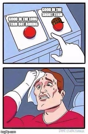 Two Buttons Meme | GOOD IN THE LONG TERM BUT BORING GOOD IN THE SHORT TERM | image tagged in two buttons,scumbag | made w/ Imgflip meme maker