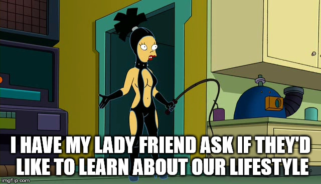 I HAVE MY LADY FRIEND ASK IF THEY'D LIKE TO LEARN ABOUT OUR LIFESTYLE | made w/ Imgflip meme maker
