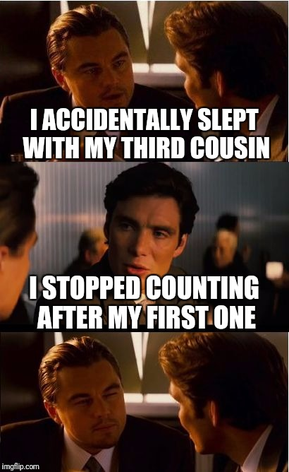 Inception Meme | I ACCIDENTALLY SLEPT WITH MY THIRD COUSIN I STOPPED COUNTING AFTER MY FIRST ONE | image tagged in memes,inception | made w/ Imgflip meme maker