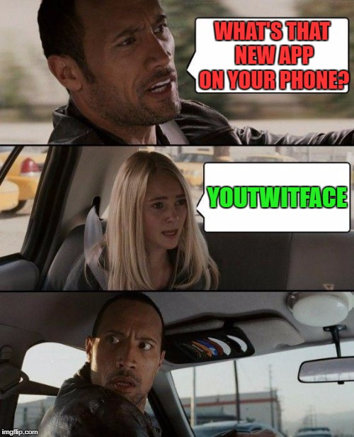 The Rock Driving Meme | WHAT'S THAT NEW APP ON YOUR PHONE? YOUTWITFACE | image tagged in memes,the rock driving | made w/ Imgflip meme maker