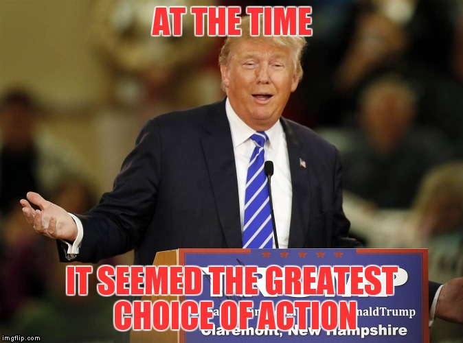 AT THE TIME IT SEEMED THE GREATEST CHOICE OF ACTION | made w/ Imgflip meme maker