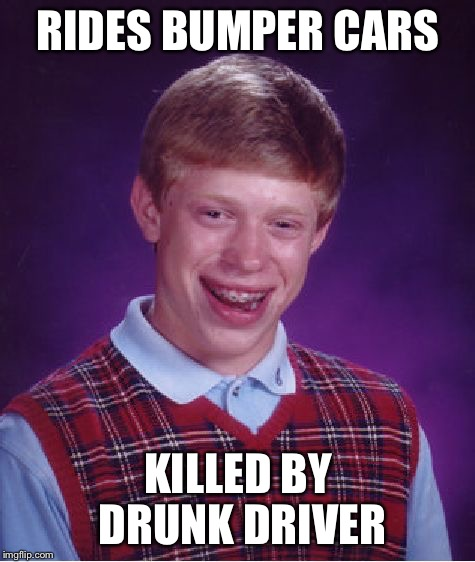 You can't beat the classics! | RIDES BUMPER CARS KILLED BY DRUNK DRIVER | image tagged in memes,bad luck brian | made w/ Imgflip meme maker