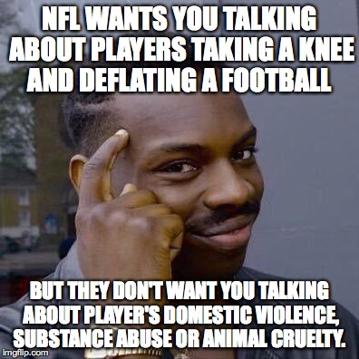 Thinking Black Guy | NFL WANTS YOU TALKING ABOUT PLAYERS TAKING A KNEE AND DEFLATING A FOOTBALL BUT THEY DON'T WANT YOU TALKING ABOUT PLAYER'S DOMESTIC VIOLENCE, | image tagged in thinking black guy | made w/ Imgflip meme maker