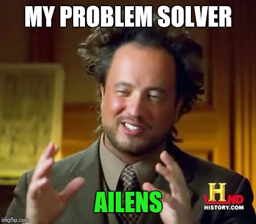 Ancient Aliens Meme | MY PROBLEM SOLVER AILENS | image tagged in memes,ancient aliens | made w/ Imgflip meme maker