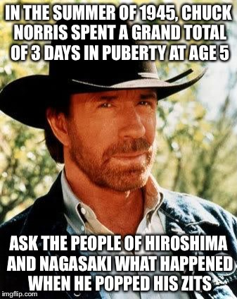 Chuck Norris |  IN THE SUMMER OF 1945, CHUCK NORRIS SPENT A GRAND TOTAL OF 3 DAYS IN PUBERTY AT AGE 5; ASK THE PEOPLE OF HIROSHIMA AND NAGASAKI WHAT HAPPENED WHEN HE POPPED HIS ZITS | image tagged in memes,chuck norris,puberty,zits,hiroshima,nuke | made w/ Imgflip meme maker