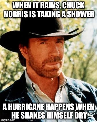 Why It Rains | WHEN IT RAINS, CHUCK NORRIS IS TAKING A SHOWER A HURRICANE HAPPENS WHEN HE SHAKES HIMSELF DRY | image tagged in memes,chuck norris,rain,hurricane | made w/ Imgflip meme maker