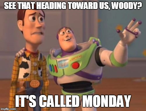 Toy Story Monday | SEE THAT HEADING TOWARD US, WOODY? IT'S CALLED MONDAY | image tagged in memes,toy story,monday,x x everywhere | made w/ Imgflip meme maker