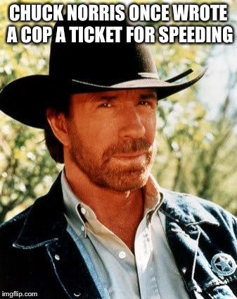Chuck Norris | CHUCK NORRIS ONCE WROTE A COP A TICKET FOR SPEEDING | image tagged in memes,chuck norris,cop,speeding ticket | made w/ Imgflip meme maker
