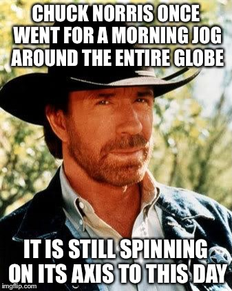 Chuck Norris | CHUCK NORRIS ONCE WENT FOR A MORNING JOG AROUND THE ENTIRE GLOBE IT IS STILL SPINNING ON ITS AXIS TO THIS DAY | image tagged in memes,chuck norris,axis,earth,spin,jog | made w/ Imgflip meme maker