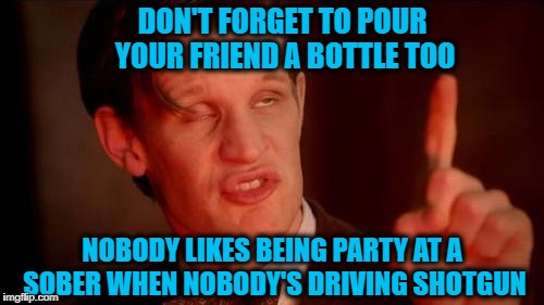 Drunken Words O' Wisdom #5 | DON'T FORGET TO POUR YOUR FRIEND A BOTTLE TOO NOBODY LIKES BEING PARTY AT A SOBER WHEN NOBODY'S DRIVING SHOTGUN | image tagged in drunk doctor says,drunken words o' wisdom,pb2,meme,alcohol | made w/ Imgflip meme maker