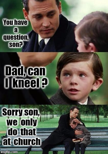 Finding Neverland football | You have a question, son? Sorry son, we  only do  that at  church Dad, can  I  kneel ? | image tagged in finding neverland football | made w/ Imgflip meme maker