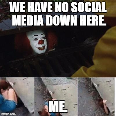 pennywise in sewer | WE HAVE NO SOCIAL MEDIA DOWN HERE. ME. | image tagged in pennywise in sewer | made w/ Imgflip meme maker