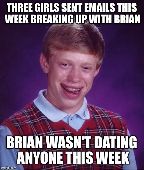 Bad Luck Brian Meme | THREE GIRLS SENT EMAILS THIS WEEK BREAKING UP WITH BRIAN BRIAN WASN'T DATING ANYONE THIS WEEK | image tagged in memes,bad luck brian | made w/ Imgflip meme maker