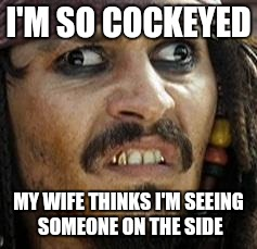Jack Sparrow WAT | I'M SO COCKEYED MY WIFE THINKS I'M SEEING SOMEONE ON THE SIDE | image tagged in jack sparrow wat | made w/ Imgflip meme maker