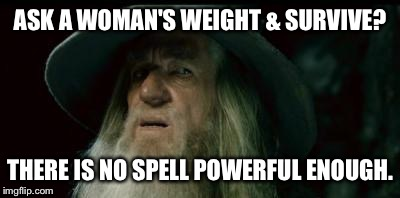 ASK A WOMAN'S WEIGHT & SURVIVE? THERE IS NO SPELL POWERFUL ENOUGH. | made w/ Imgflip meme maker