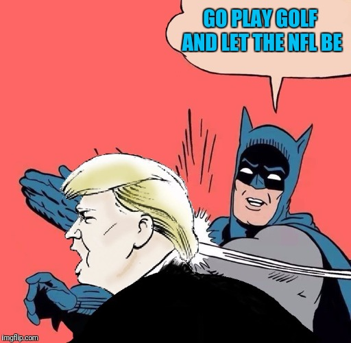 Batman slaps Trump | GO PLAY GOLF AND LET THE NFL BE | image tagged in batman slaps trump | made w/ Imgflip meme maker