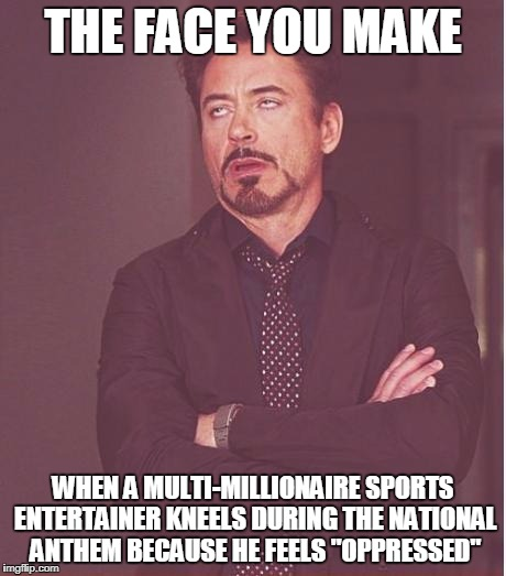 "Face You Make Robert Downey Jr Meme | THE FACE YOU MAKE WHEN A MULTI-MILLIONAIRE SPORTS ENTERTAINER KNEELS DURING THE NATIONAL ANTHEM BECAUSE HE FEELS ""OPPRESSED"" 