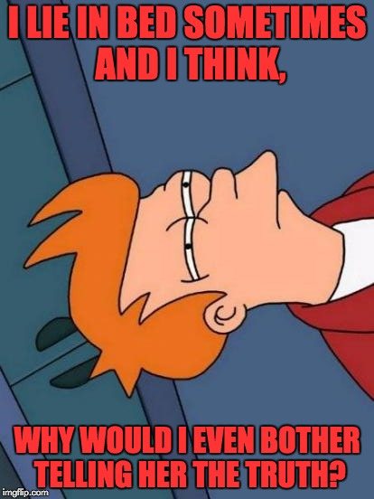 Just a random thought... |  I LIE IN BED SOMETIMES AND I THINK, WHY WOULD I EVEN BOTHER TELLING HER THE TRUTH? | image tagged in memes,futurama fry,puns,lying,bed | made w/ Imgflip meme maker