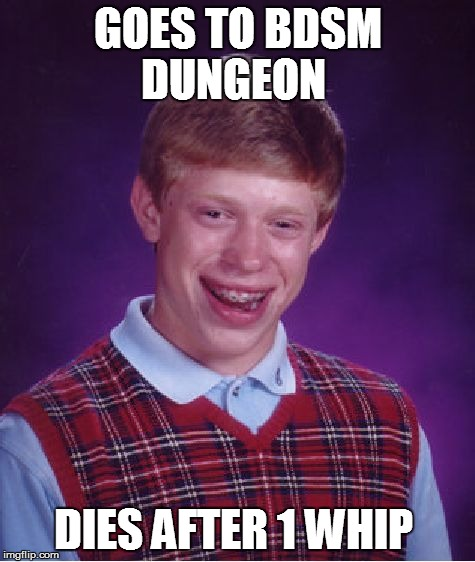 Bad Luck Brian Meme | GOES TO BDSM DUNGEON DIES AFTER 1 WHIP | image tagged in memes,bad luck brian | made w/ Imgflip meme maker