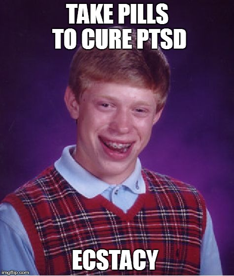 Bad Luck Brian Meme | TAKE PILLS TO CURE PTSD ECSTACY | image tagged in memes,bad luck brian | made w/ Imgflip meme maker
