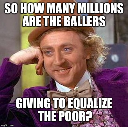 Creepy Condescending Wonka Meme | SO HOW MANY MILLIONS ARE THE BALLERS GIVING TO EQUALIZE THE POOR? | image tagged in memes,creepy condescending wonka | made w/ Imgflip meme maker