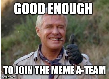GOOD ENOUGH TO JOIN THE MEME A-TEAM | made w/ Imgflip meme maker