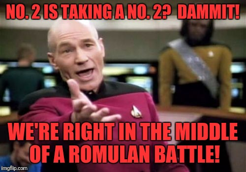 Picard Wtf Meme | NO. 2 IS TAKING A NO. 2?  DAMMIT! WE'RE RIGHT IN THE MIDDLE OF A ROMULAN BATTLE! | image tagged in memes,picard wtf | made w/ Imgflip meme maker